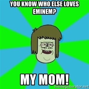 musculoso - YOU KNOW WHO ELSE LOVES EMINEM? MY MOM!
