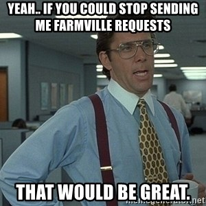 Bill Lumbergh - Yeah.. if you could stop sending me farmville requests  that would be great.