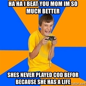 Annoying Gamer Kid - ha ha i beat you mom im so much better shes never played cod befor because she has a life