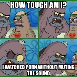How tough are you - How Tough am i? I watched porn without muting the sound