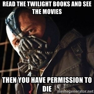 Only then you have my permission to die - read the twilight books and see the movies Then you have permission to die