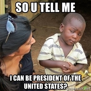 Skeptical 3rd World Kid - So u tell me i can be president of the united states?