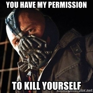 Only then you have my permission to die - YOU HAVE MY PERMISSION TO KILL YOURSELF