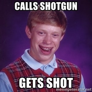 Bad Luck Brian - calls shotgun gets shot