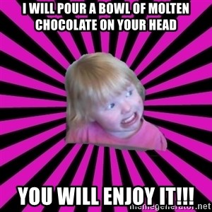Crazy Toddler - I will pour a bowl of molten chocolate on your head you will enjoy it!!!