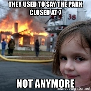 Disaster Girl - they used to say the park closed at 7 not anymore