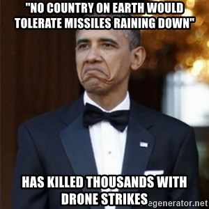 "Not Bad Obama - ""No country on earth would tolerate missiles raining down"" Has Killed tHOUSANDS WITH DRONE STRIKES"