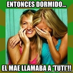 Laughing Girls  - ENTONCES DORMIDO... EL MAE LLAMABA A 'TUTI'!!