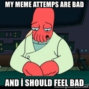 Sad Zoidberg - MY MEME ATTEMPS ARE BAD AND İ SHOULD FEEL BAD