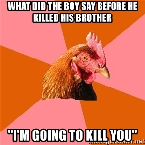 "Anti Joke Chicken - what did the boy say before he killed his brother  ""i'm going to kill you"""