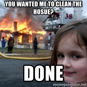 Disaster Girl - you wanted me to clean the hosue? done