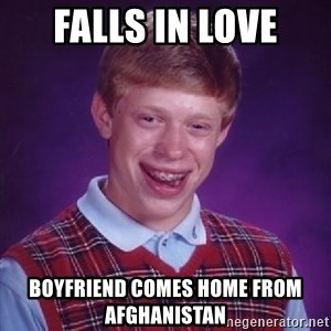Bad Luck Brian - Falls in love boyfriend comes home from afghanistan