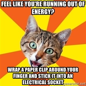 Bad Advice Cat - feel like you're running out of energy? wrap a paper clip around your finger and stick it into an electrical socket