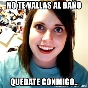 Overly Obsessed Girlfriend - no te vallas al baño  quedate conmigo..