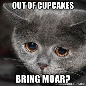 Sadcat - Out of cupcakes Bring moar?