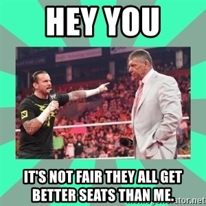 CM Punk Apologize! - HEY YOU  IT'S NOT FAIR THEY ALL GET BETTER SEATS THAN ME.