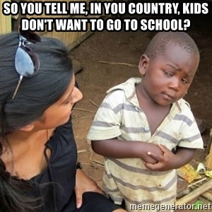 Skeptical 3rd World Kid - so you tell me, in you country, kids don't want to go to school?