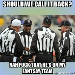 NFL Ref Meeting - should we call it back? nah fuck that he's on my fantsay team