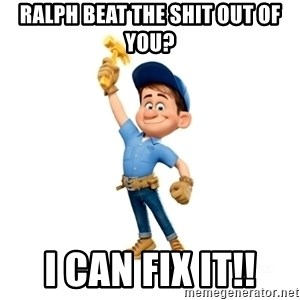 Fix It Felix, Jr. - Ralph Beat the shit out of you? I can fix it!!
