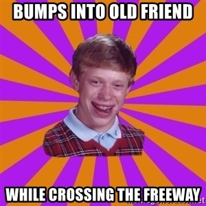 Unlucky Brian Strikes Again - Bumps into old friend while crossing the freeway