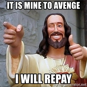 jesus says - it is mine to avenge i will repay