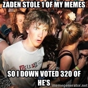 Sudden Realization Ralph - zaden stole 1 of my memes so i down voted 320 of he's