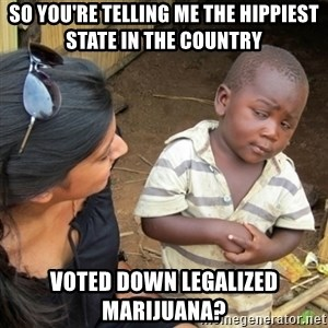 Skeptical 3rd World Kid - So you're telling me the hippiest state in the country Voted down legalized MARIJUANA?