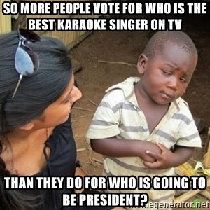 Skeptical 3rd World Kid - So more people vote for who is the best karaoke singer on TV Than they do for who is going to be president?