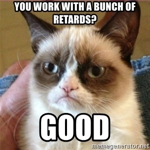 Tard's cat - you work with a bunch of retards? Good