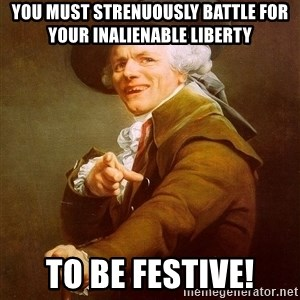 Joseph Ducreux - You must strenuously battle for your inalienable liberty to be festive!