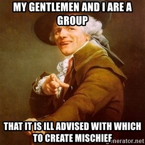 Joseph Ducreux - My gentlemen and I are a group That it is ill advised with which to create mischief