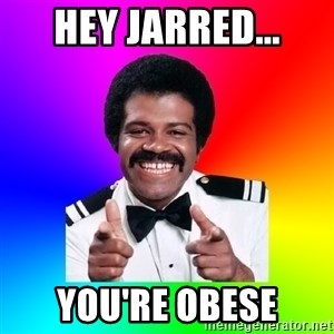 Foley - Hey jarred... You're obese