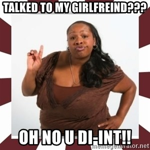 Sassy Black Woman - TALKED TO MY GIRLFREIND??? OH NO U DI-INT!!