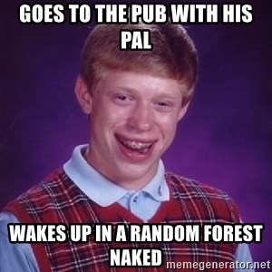 Bad Luck Brian - goes to the pub with his pal wakes up in a random forest  naked