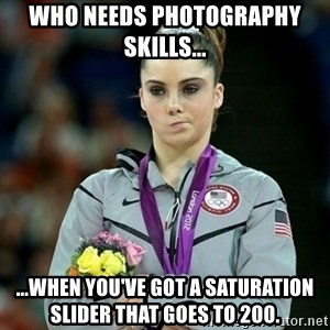 McKayla Maroney Not Impressed - Who needs photography skills... ...when you've got a saturation slider that goes to 200.