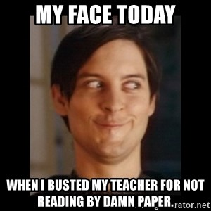 Toby Maguire trollface - My face today When I busted my teacher for not reading by damn paper.