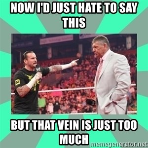 CM Punk Apologize! - NOW I'D JUST HATE TO SAY THIS BUT THAT VEIN IS JUST TOO MUCH