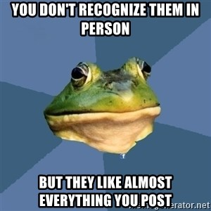 FACEBOOK FROG - you don't recognize them in person but they like almost everything you post