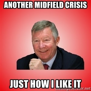 Sir Alex Ferguson - Another midfield crIsis Just How I like it