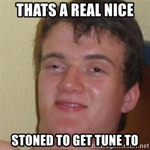 really high guy - THATS A REAL NICE  STONED TO GET TUNE TO