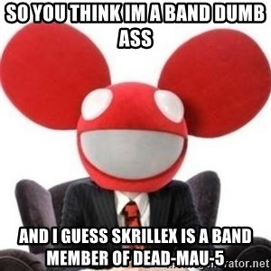 Deadmau5 - so you think im a band dumb ass and i guess skrillex is a band member of Dead-mau-5