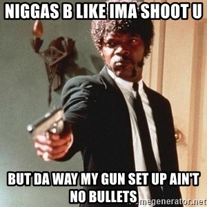 I double dare you - Niggas b like ima shoot u  But da way my gun set up ain't no bullets
