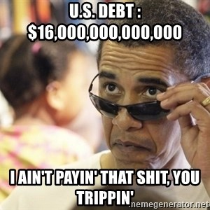 Obamawtf - U.s. Debt : $16,000,000,000,000  i ain't payin' that shit, you trippin'