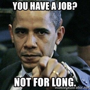Pissed Off Barack Obama - you have a job? not for long.