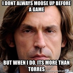 pirlosincero - I dont always moose up before a game but when i do, its more than Torres