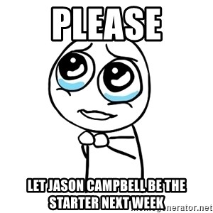 pleaseguy  - PLease let jason campbell be the starter next week