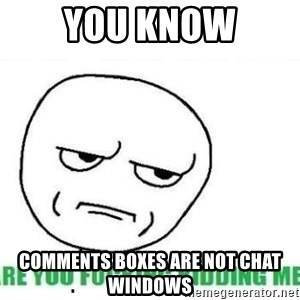 Are You Fucking Kidding Me - You Know COMMENTS BOXES ARE NOT CHAT WINDOWS