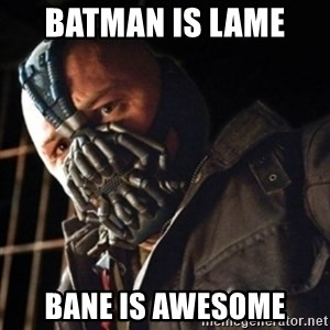 Only then you have my permission to die - BATMAN IS LAME  BANE IS AWESOME