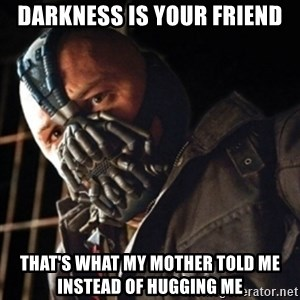 Only then you have my permission to die - Darkness is your friend That's what my mother told me instead of hugging me