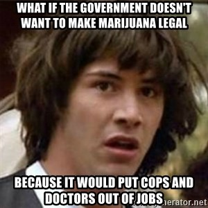 what if meme - WHAT if the government doesn't want to make marijuana legal because it would put cops and doctors out of jobs